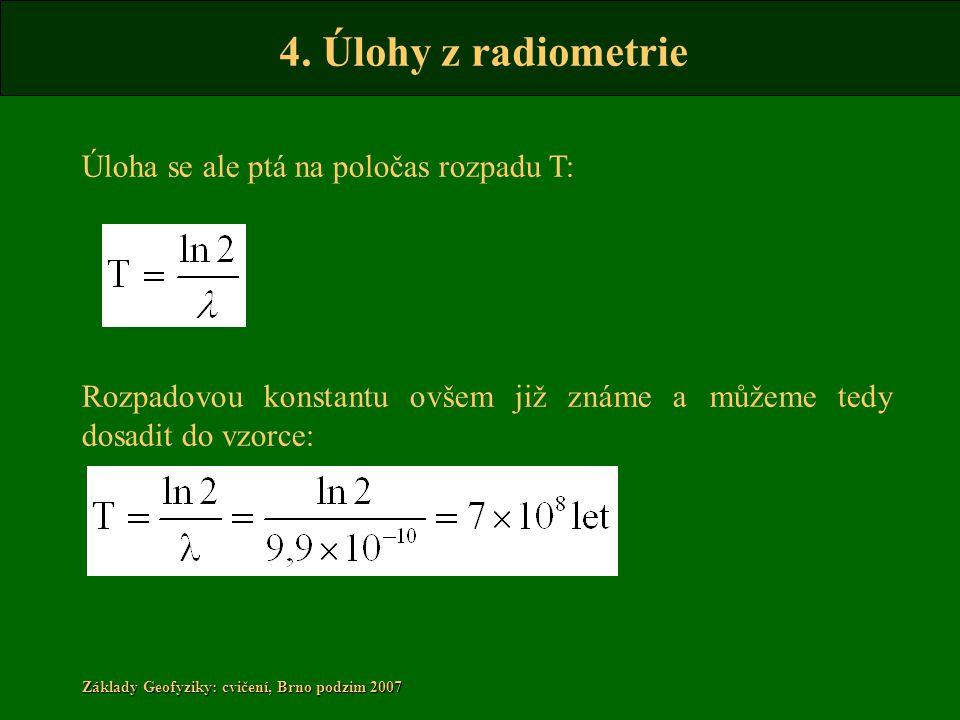 4. Úlohy z radiometrie Základy Geofyziky: cvičení, Brno podzim 2007 Úloha se ale ptá na poločas rozpadu T: Rozpadovou konstantu ovšem již známe a může