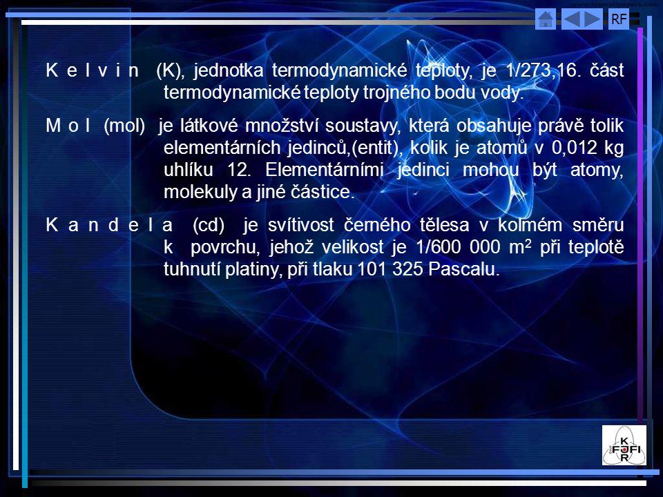 RF K e l v i n (K), jednotka termodynamické teploty, je 1/273,16. část termodynamické teploty trojného bodu vody. M o l (mol) je látkové množství sous