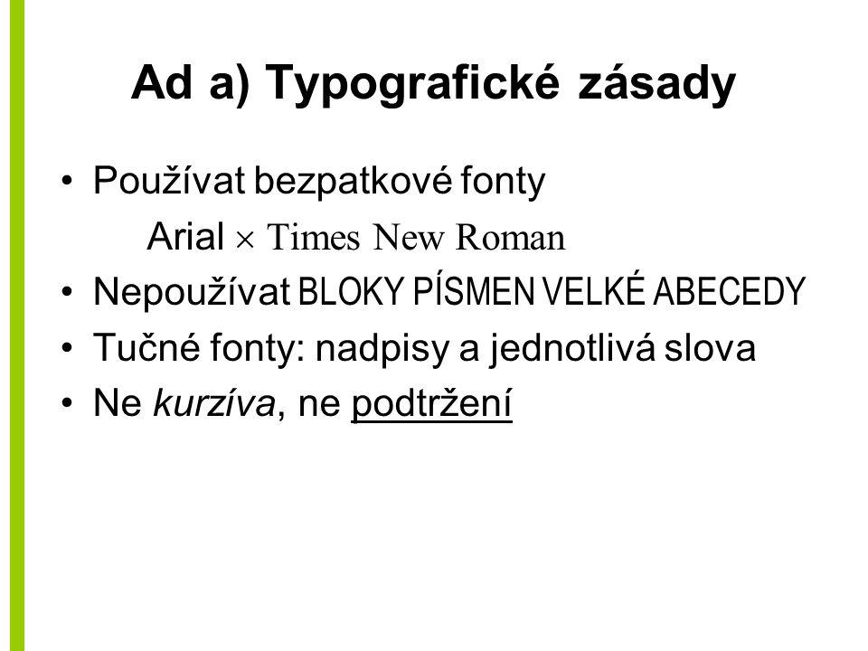 Ad a) Typografické zásady Používat bezpatkové fonty Arial  Times New Roman Nepoužívat BLOKY PÍSMEN VELKÉ ABECEDY Tučné fonty: nadpisy a jednotlivá sl
