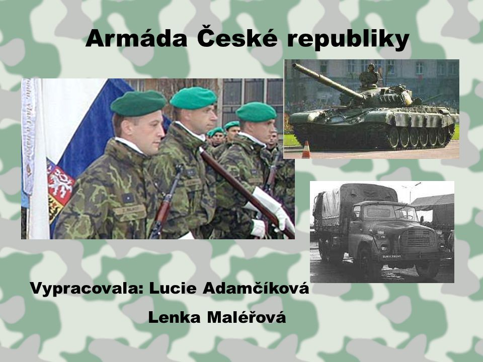 Armáda České republiky Vypracovala: Lucie Adamčíková Lenka Maléřová
