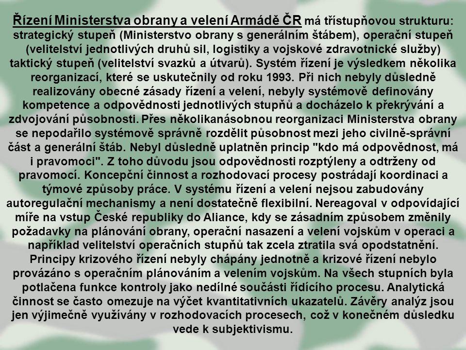Řízení Ministerstva obrany a velení Armádě ČR má třístupňovou strukturu: strategický stupeň (Ministerstvo obrany s generálním štábem), operační stupeň (velitelství jednotlivých druhů sil, logistiky a vojskové zdravotnické služby) taktický stupeň (velitelství svazků a útvarů).