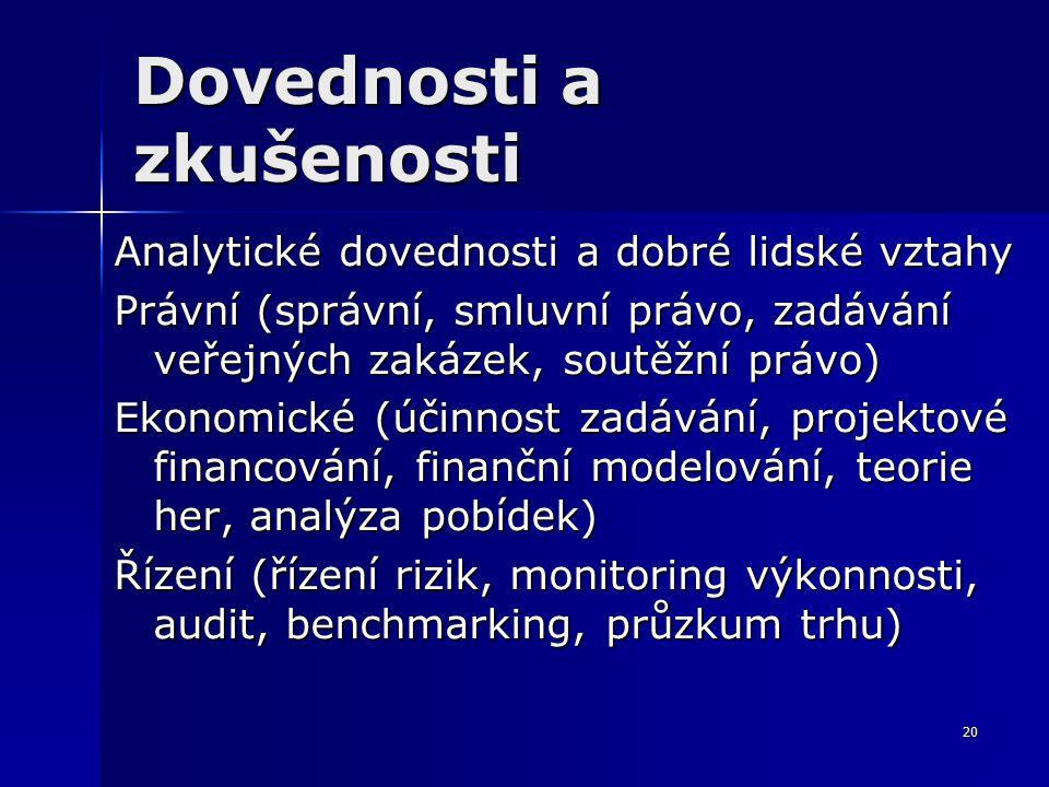 20 Dovednosti a zkušenosti Analytické dovednosti a dobré lidské vztahy Právní (správní, smluvní právo, zadávání veřejných zakázek, soutěžní právo) Ekonomické (účinnost zadávání, projektové financování, finanční modelování, teorie her, analýza pobídek) Řízení (řízení rizik, monitoring výkonnosti, audit, benchmarking, průzkum trhu)