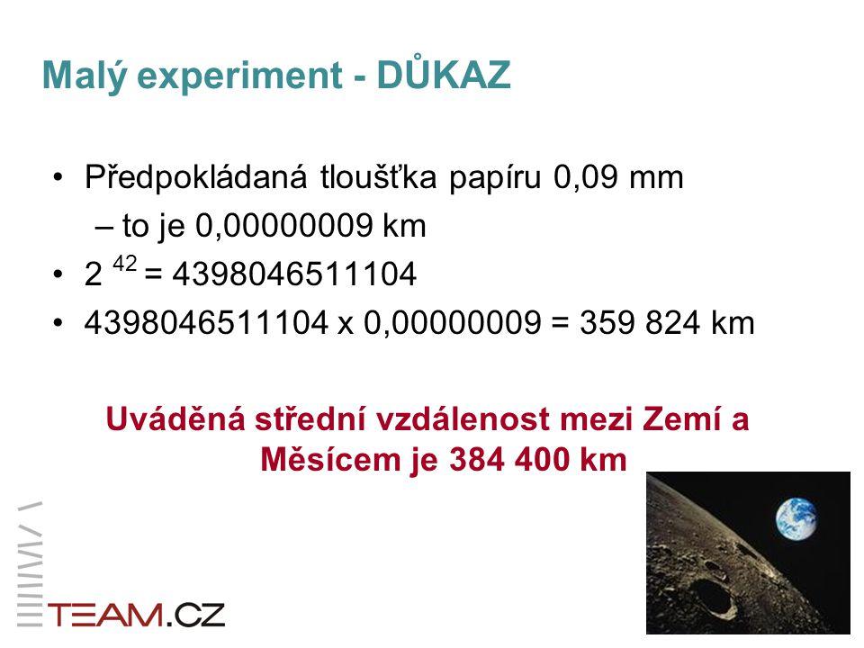 Předpokládaná tloušťka papíru 0,09 mm –to je 0,00000009 km 2 42 = 4398046511104 4398046511104 x 0,00000009 = 359 824 km Uváděná střední vzdálenost mezi Zemí a Měsícem je 384 400 km Malý experiment - DŮKAZ