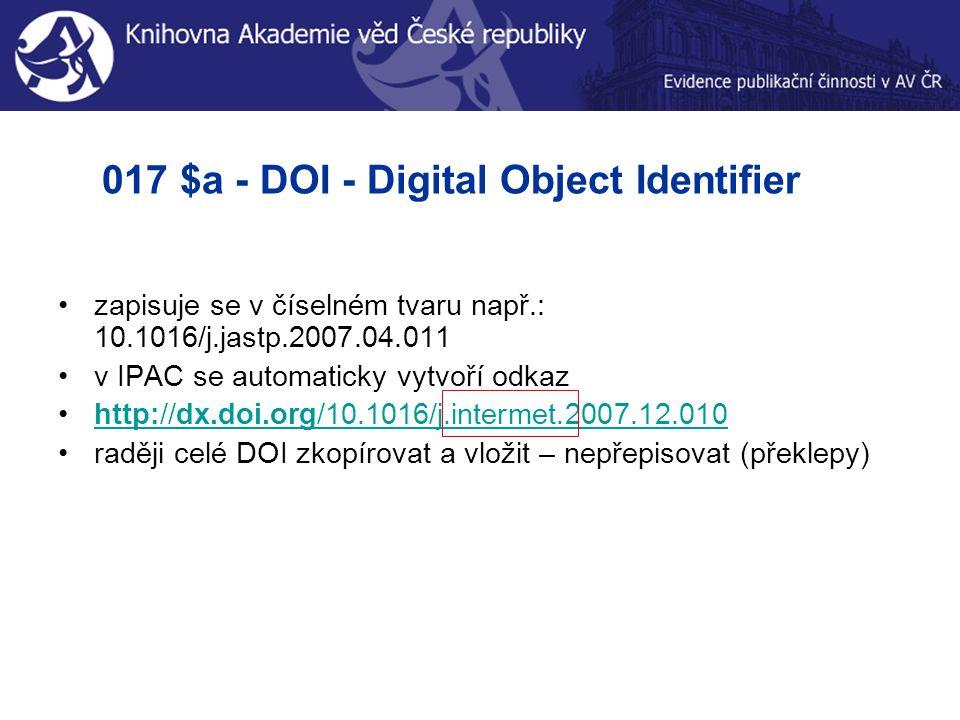 017 $a - DOI - Digital Object Identifier zapisuje se v číselném tvaru např.: 10.1016/j.jastp.2007.04.011 v IPAC se automaticky vytvoří odkaz http://dx.doi.org/10.1016/j.intermet.2007.12.010http://dx.doi.org/10.1016/j.intermet.2007.12.010 raději celé DOI zkopírovat a vložit – nepřepisovat (překlepy)
