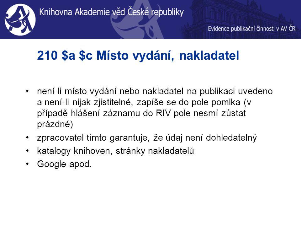 210 $a $c Místo vydání, nakladatel není-li místo vydání nebo nakladatel na publikaci uvedeno a není-li nijak zjistitelné, zapíše se do pole pomlka (v případě hlášení záznamu do RIV pole nesmí zůstat prázdné) zpracovatel tímto garantuje, že údaj není dohledatelný katalogy knihoven, stránky nakladatelů Google apod.