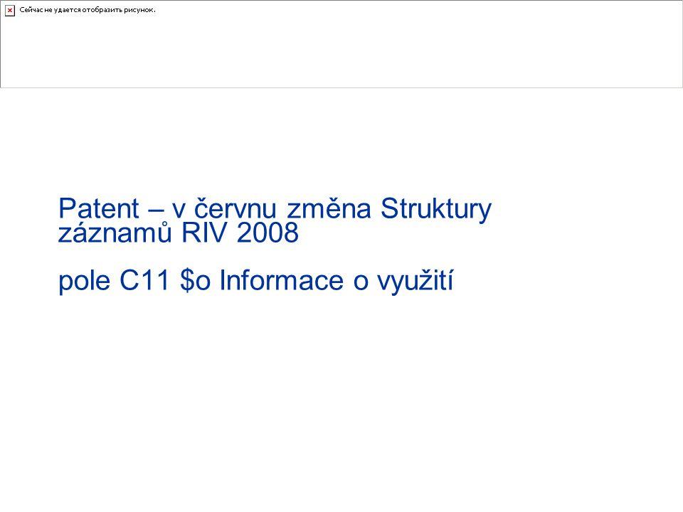 Patent – v červnu změna Struktury záznamů RIV 2008 pole C11 $o Informace o využití