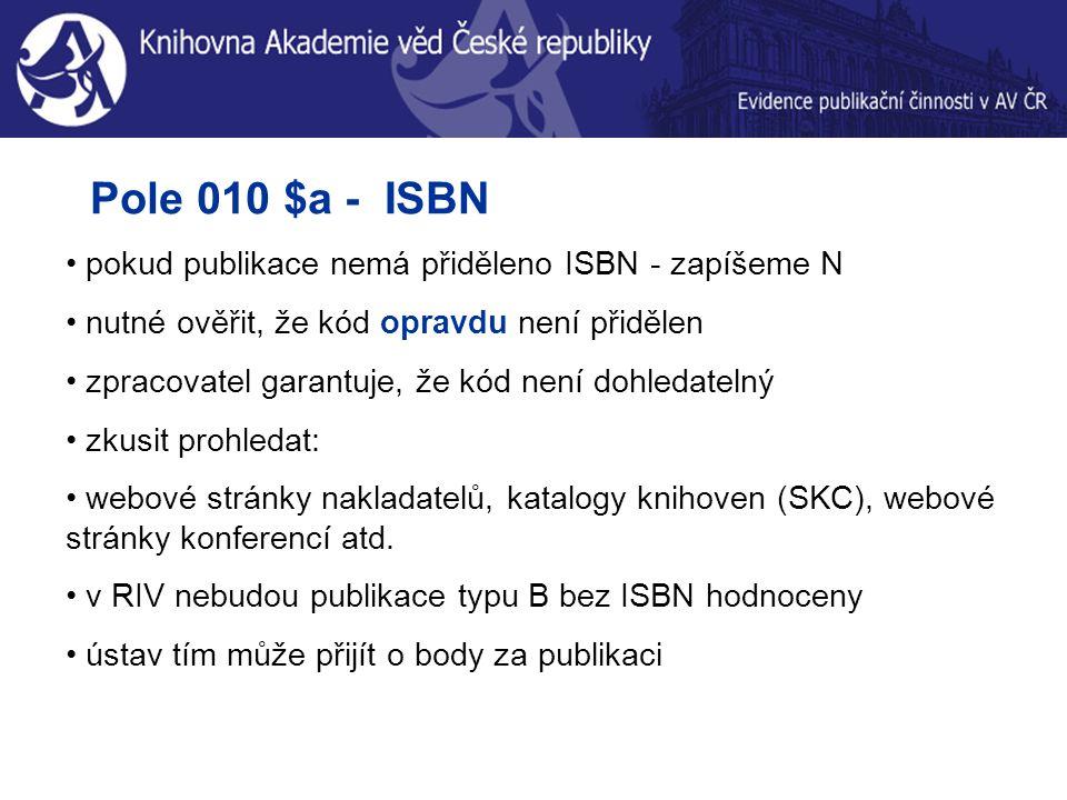 Pole 010 $a - ISBN pokud publikace nemá přiděleno ISBN - zapíšeme N nutné ověřit, že kód opravdu není přidělen zpracovatel garantuje, že kód není dohledatelný zkusit prohledat: webové stránky nakladatelů, katalogy knihoven (SKC), webové stránky konferencí atd.