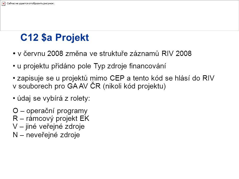 C12 $a Projekt v červnu 2008 změna ve struktuře záznamů RIV 2008 u projektu přidáno pole Typ zdroje financování zapisuje se u projektů mimo CEP a tento kód se hlásí do RIV v souborech pro GA AV ČR (nikoli kód projektu) údaj se vybírá z rolety: O – operační programy R – rámcový projekt EK V – jiné veřejné zdroje N – neveřejné zdroje