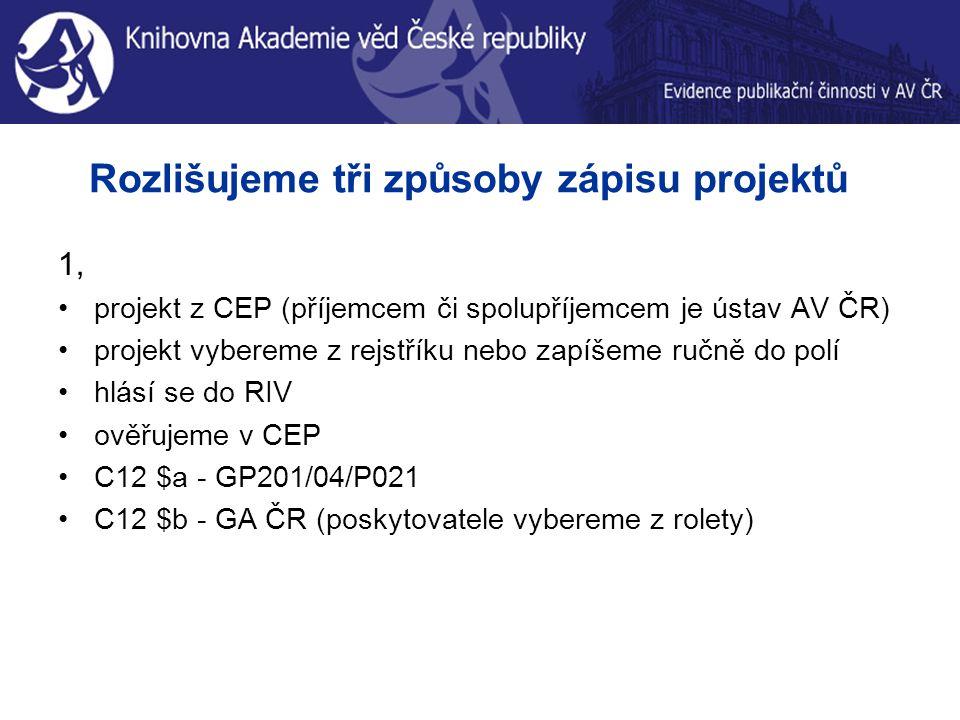 Rozlišujeme tři způsoby zápisu projektů 1, projekt z CEP (příjemcem či spolupříjemcem je ústav AV ČR) projekt vybereme z rejstříku nebo zapíšeme ručně do polí hlásí se do RIV ověřujeme v CEP C12 $a - GP201/04/P021 C12 $b - GA ČR (poskytovatele vybereme z rolety)