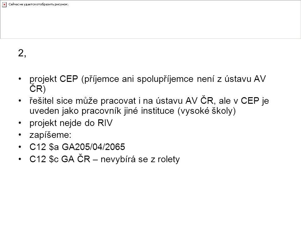 2, projekt CEP (příjemce ani spolupříjemce není z ústavu AV ČR) řešitel sice může pracovat i na ústavu AV ČR, ale v CEP je uveden jako pracovník jiné instituce (vysoké školy) projekt nejde do RIV zapíšeme: C12 $a GA205/04/2065 C12 $c GA ČR – nevybírá se z rolety