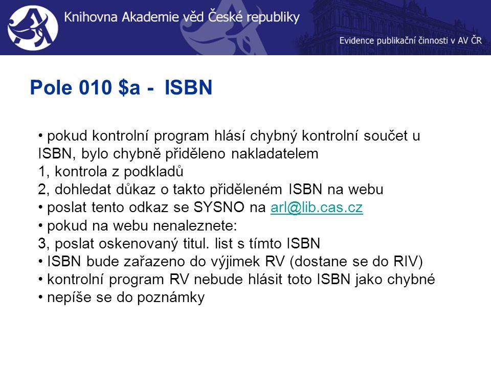 Pole 010 $a - ISBN pokud kontrolní program hlásí chybný kontrolní součet u ISBN, bylo chybně přiděleno nakladatelem 1, kontrola z podkladů 2, dohledat důkaz o takto přiděleném ISBN na webu poslat tento odkaz se SYSNO na arl@lib.cas.czarl@lib.cas.cz pokud na webu nenaleznete: 3, poslat oskenovaný titul.