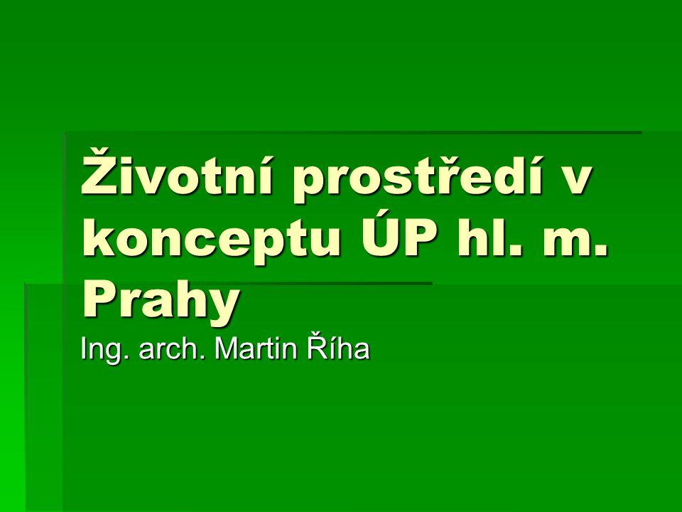 Životní prostředí v konceptu ÚP hl. m. Prahy Ing. arch. Martin Říha