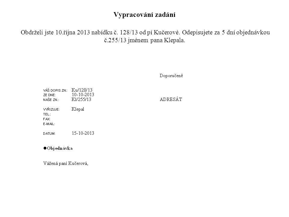 Vypracování zadání Obdrželi jste 10.října 2013 nabídku č. 128/13 od pí Kučerové. Odepisujete za 5 dní objednávkou č.255/13 jménem pana Klepala.