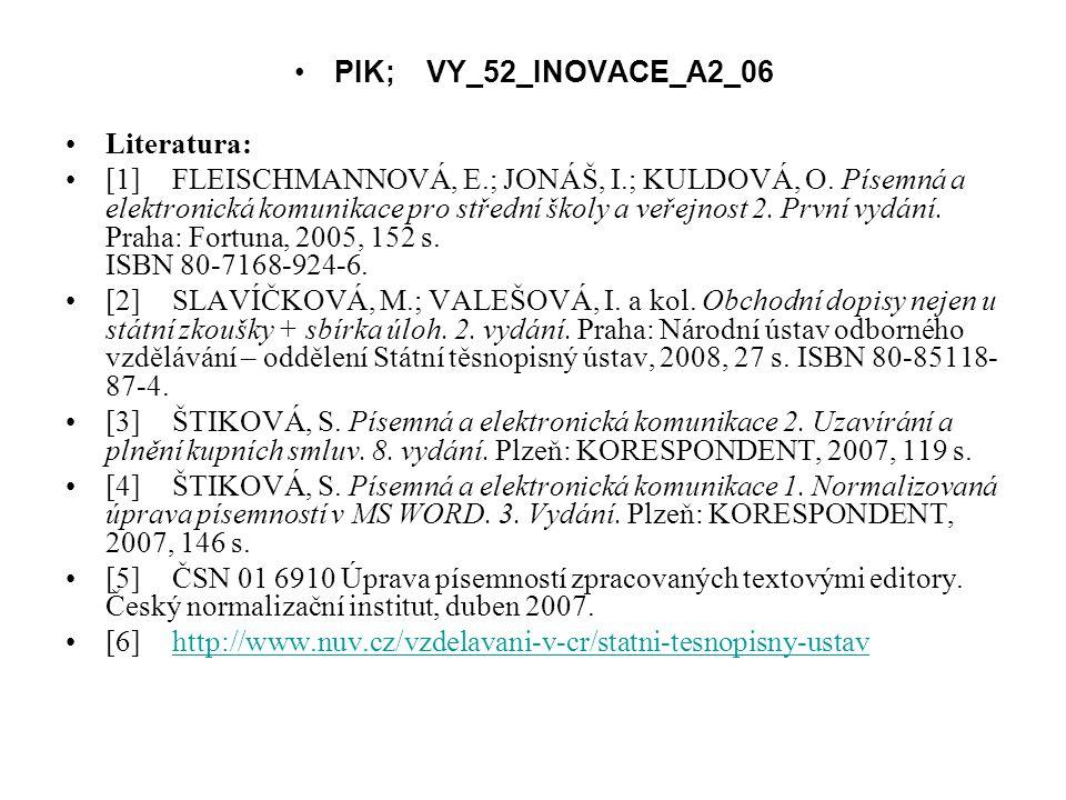 PIK; VY_52_INOVACE_A2_06 Literatura: [1]FLEISCHMANNOVÁ, E.; JONÁŠ, I.; KULDOVÁ, O. Písemná a elektronická komunikace pro střední školy a veřejnost 2.