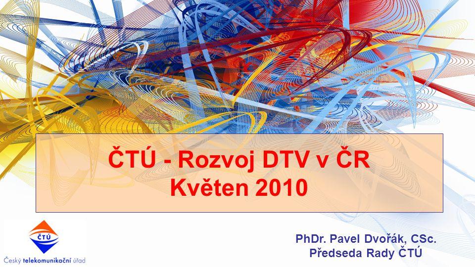 ČTÚ - Rozvoj DTV v ČR Květen 2010 PhDr. Pavel Dvořák, CSc. Předseda Rady ČTÚ