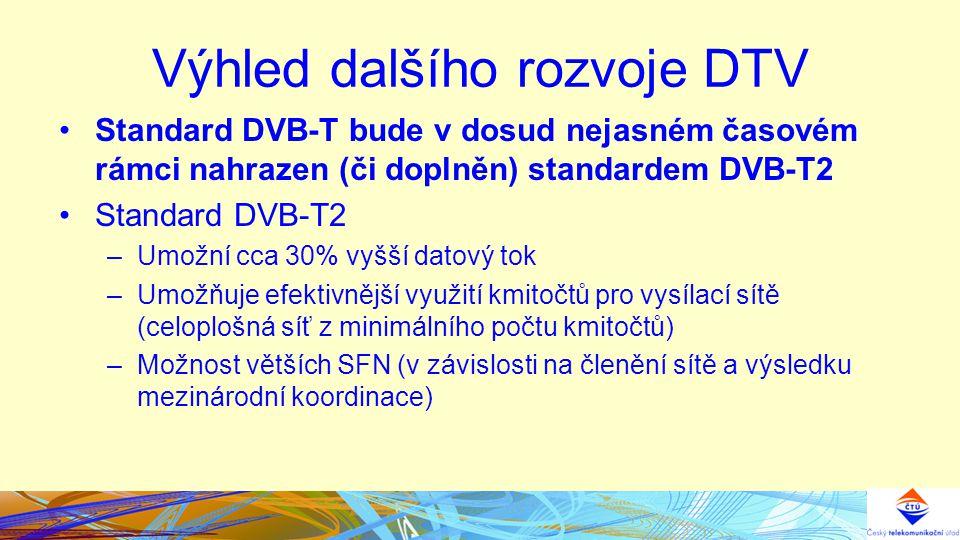Výhled dalšího rozvoje DTV Standard DVB-T bude v dosud nejasném časovém rámci nahrazen (či doplněn) standardem DVB-T2 Standard DVB-T2 –Umožní cca 30% vyšší datový tok –Umožňuje efektivnější využití kmitočtů pro vysílací sítě (celoplošná síť z minimálního počtu kmitočtů) –Možnost větších SFN (v závislosti na členění sítě a výsledku mezinárodní koordinace)
