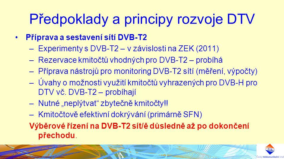 Předpoklady a principy rozvoje DTV Příprava a sestavení sítí DVB-T2 –Experimenty s DVB-T2 – v závislosti na ZEK (2011) –Rezervace kmitočtů vhodných pro DVB-T2 – probíhá –Příprava nástrojů pro monitoring DVB-T2 sítí (měření, výpočty) –Úvahy o možnosti využití kmitočtů vyhrazených pro DVB-H pro DTV vč.