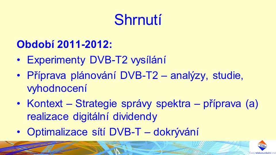 Shrnutí Období 2011-2012: Experimenty DVB-T2 vysílání Příprava plánování DVB-T2 – analýzy, studie, vyhodnocení Kontext – Strategie správy spektra – příprava (a) realizace digitální dividendy Optimalizace sítí DVB-T – dokrývání