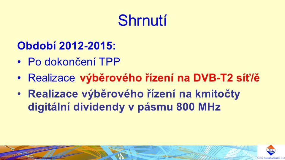 Shrnutí Období 2012-2015: Po dokončení TPP Realizace výběrového řízení na DVB-T2 síť/ě Realizace výběrového řízení na kmitočty digitální dividendy v pásmu 800 MHz