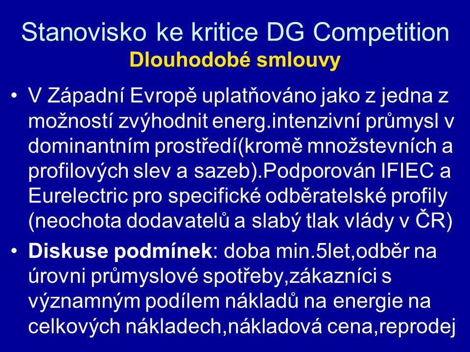 Stanovisko ke kritice DG Competition Dlouhodobé smlouvy V Západní Evropě uplatňováno jako z jedna z možností zvýhodnit energ.intenzivní průmysl v dominantním prostředí(kromě množstevních a profilových slev a sazeb).Podporován IFIEC a Eurelectric pro specifické odběratelské profily (neochota dodavatelů a slabý tlak vlády v ČR) Diskuse podmínek: doba min.5let,odběr na úrovni průmyslové spotřeby,zákazníci s významným podílem nákladů na energie na celkových nákladech,nákladová cena,reprodej
