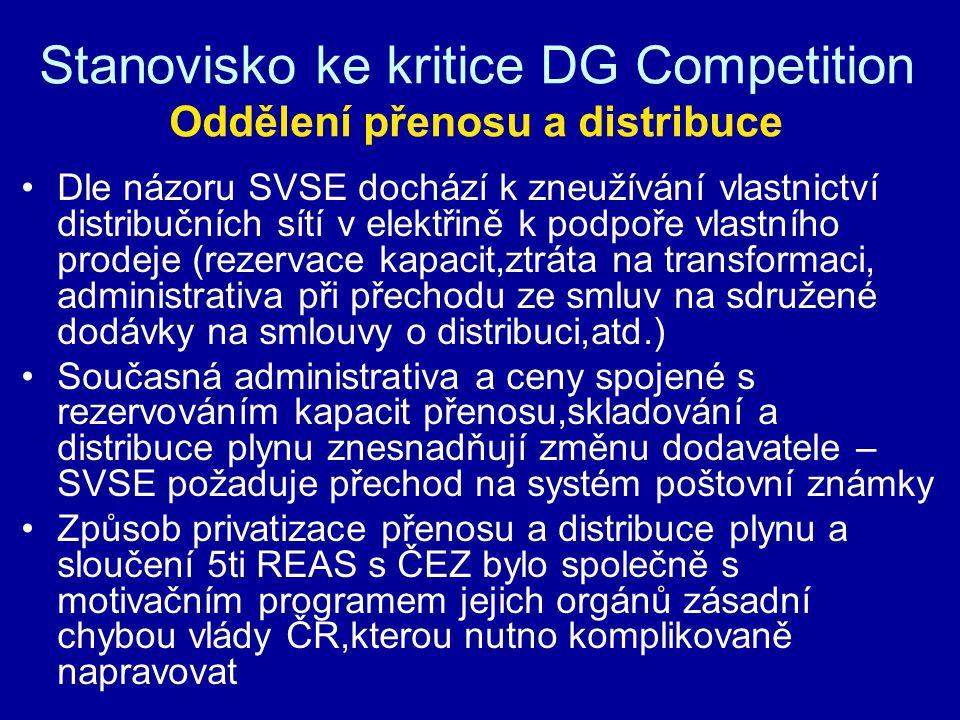 Stanovisko ke kritice DG Competition Oddělení přenosu a distribuce Dle názoru SVSE dochází k zneužívání vlastnictví distribučních sítí v elektřině k podpoře vlastního prodeje (rezervace kapacit,ztráta na transformaci, administrativa při přechodu ze smluv na sdružené dodávky na smlouvy o distribuci,atd.) Současná administrativa a ceny spojené s rezervováním kapacit přenosu,skladování a distribuce plynu znesnadňují změnu dodavatele – SVSE požaduje přechod na systém poštovní známky Způsob privatizace přenosu a distribuce plynu a sloučení 5ti REAS s ČEZ bylo společně s motivačním programem jejich orgánů zásadní chybou vlády ČR,kterou nutno komplikovaně napravovat
