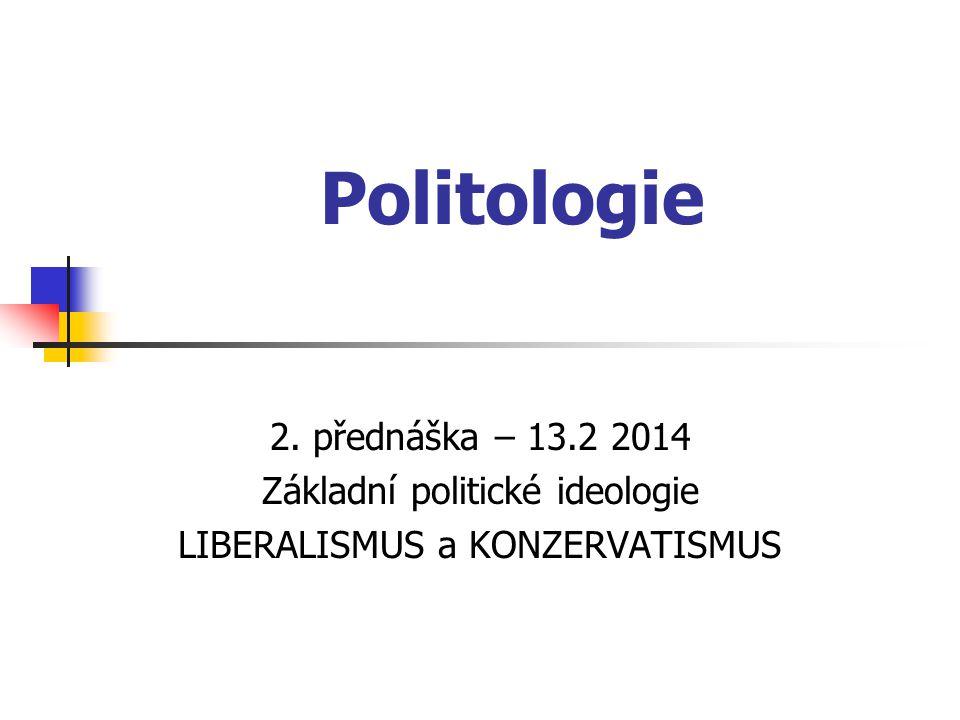 Politologie 2. přednáška – 13.2 2014 Základní politické ideologie LIBERALISMUS a KONZERVATISMUS
