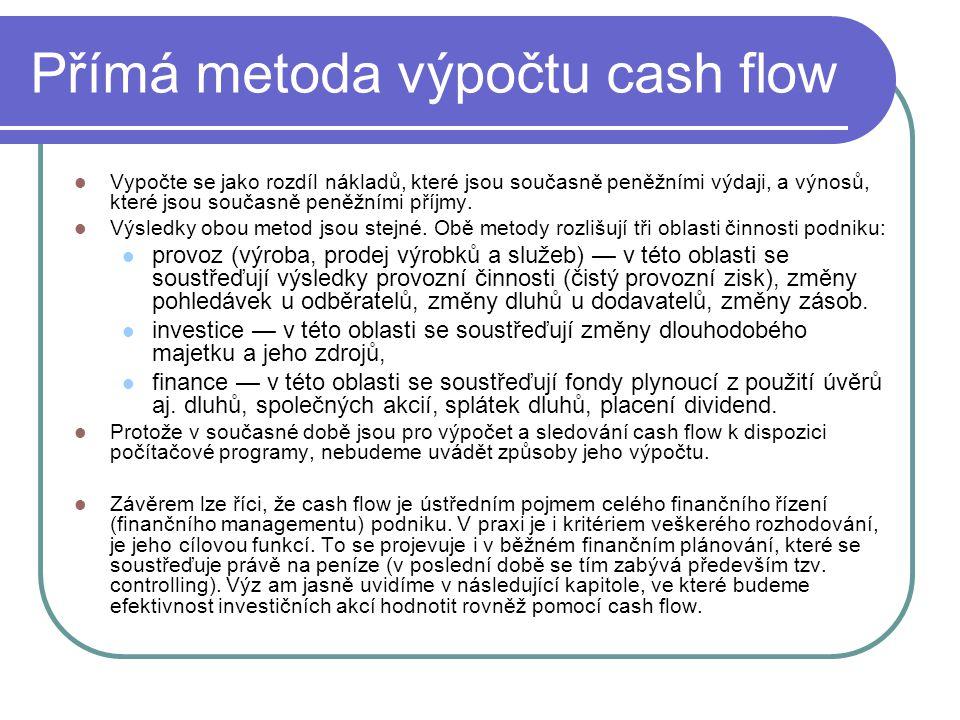 Přímá metoda výpočtu cash flow Vypočte se jako rozdíl nákladů, které jsou současně peněžními výdaji, a výnosů, které jsou současně peněžními příjmy. V