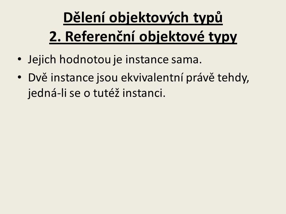 Dělení objektových typů 2. Referenční objektové typy Jejich hodnotou je instance sama. Dvě instance jsou ekvivalentní právě tehdy, jedná-li se o tutéž