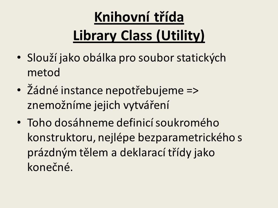Knihovní třída Library Class (Utility) Slouží jako obálka pro soubor statických metod Žádné instance nepotřebujeme => znemožníme jejich vytváření Toho dosáhneme definicí soukromého konstruktoru, nejlépe bezparametrického s prázdným tělem a deklarací třídy jako konečné.