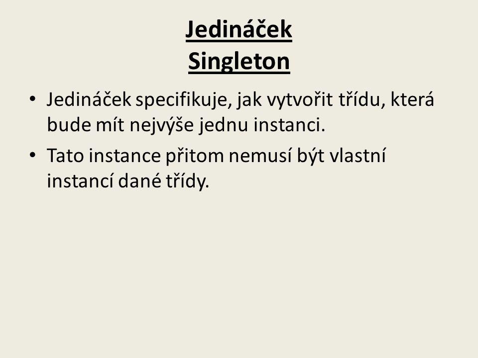 Jedináček Singleton Jedináček specifikuje, jak vytvořit třídu, která bude mít nejvýše jednu instanci. Tato instance přitom nemusí být vlastní instancí