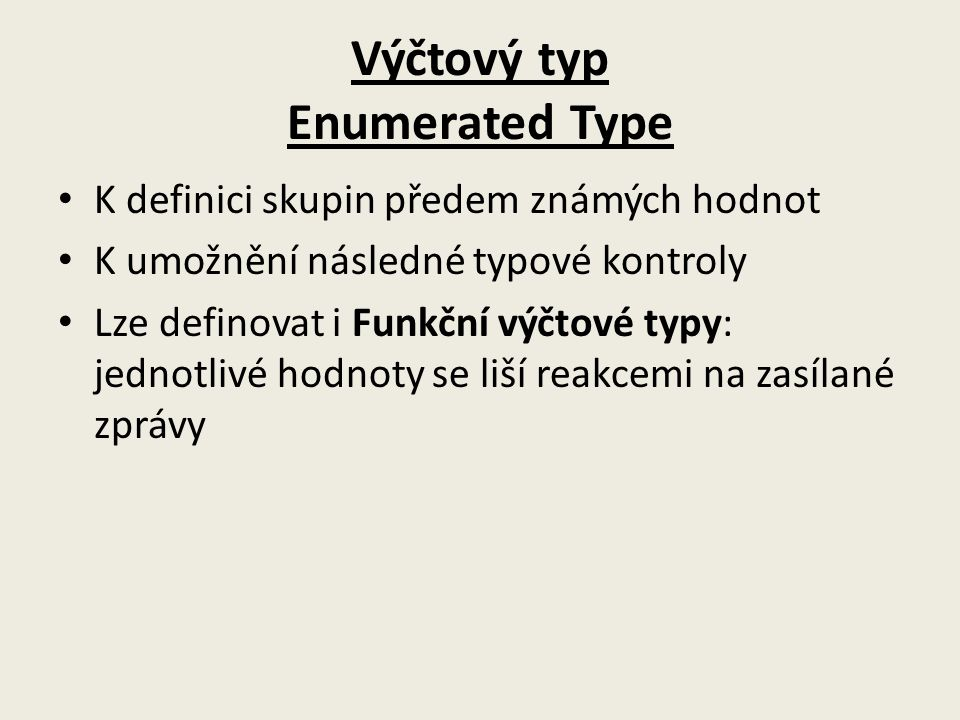 Výčtový typ Enumerated Type K definici skupin předem známých hodnot K umožnění následné typové kontroly Lze definovat i Funkční výčtové typy: jednotlivé hodnoty se liší reakcemi na zasílané zprávy