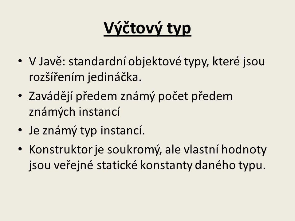 Výčtový typ V Javě: standardní objektové typy, které jsou rozšířením jedináčka. Zavádějí předem známý počet předem známých instancí Je známý typ insta