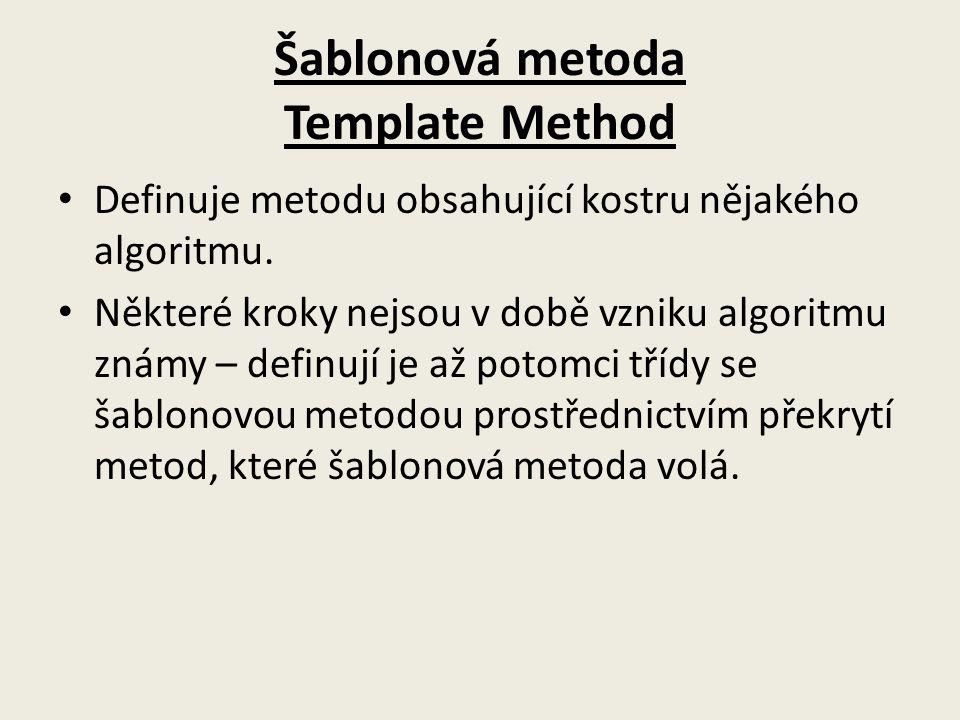 Šablonová metoda Template Method Definuje metodu obsahující kostru nějakého algoritmu. Některé kroky nejsou v době vzniku algoritmu známy – definují j