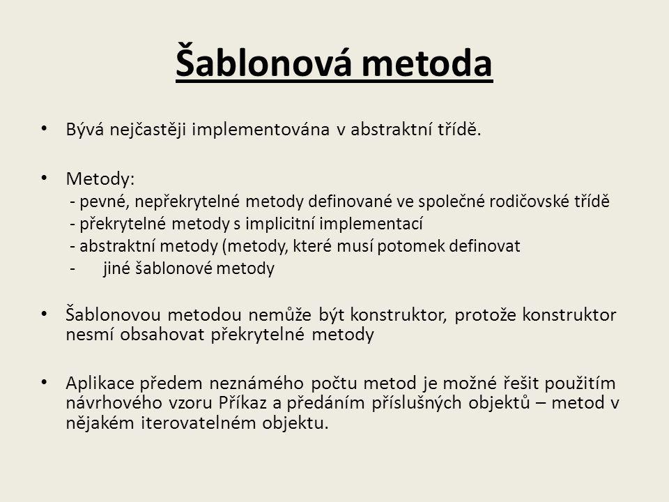 Šablonová metoda Bývá nejčastěji implementována v abstraktní třídě. Metody: - pevné, nepřekrytelné metody definované ve společné rodičovské třídě - př