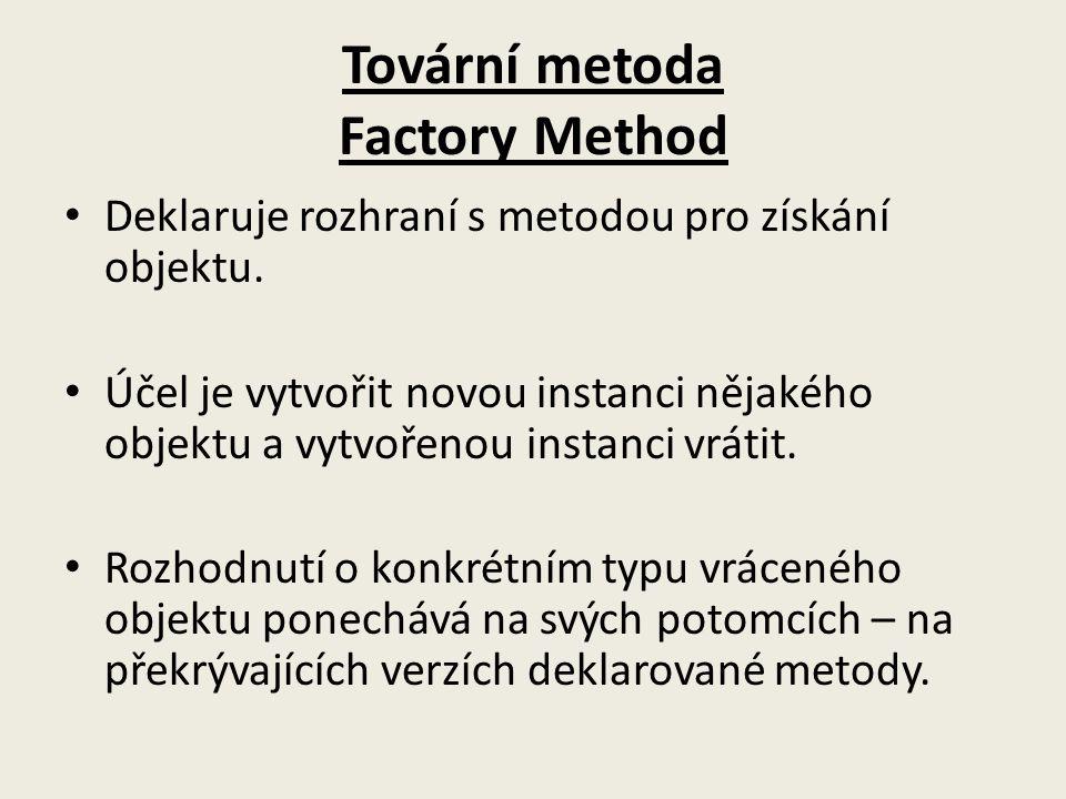 Tovární metoda Factory Method Deklaruje rozhraní s metodou pro získání objektu. Účel je vytvořit novou instanci nějakého objektu a vytvořenou instanci
