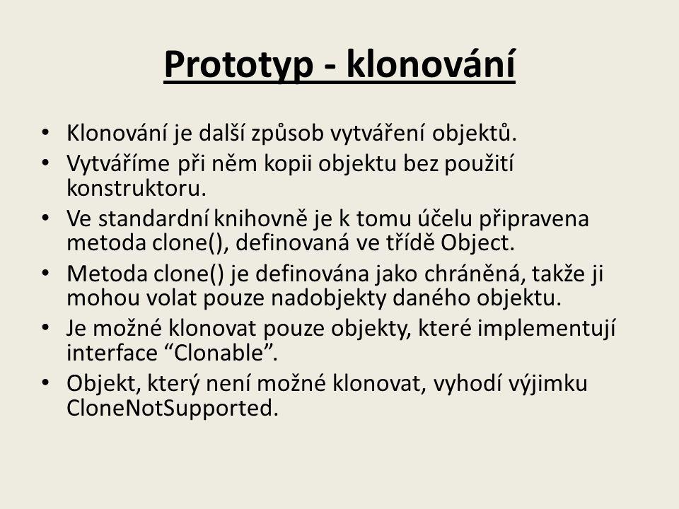 Prototyp - klonování Klonování je další způsob vytváření objektů. Vytváříme při něm kopii objektu bez použití konstruktoru. Ve standardní knihovně je