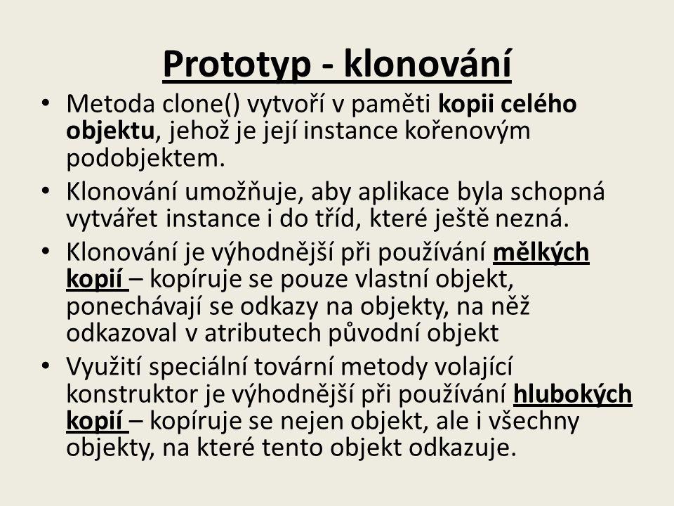 Prototyp - klonování Metoda clone() vytvoří v paměti kopii celého objektu, jehož je její instance kořenovým podobjektem. Klonování umožňuje, aby aplik