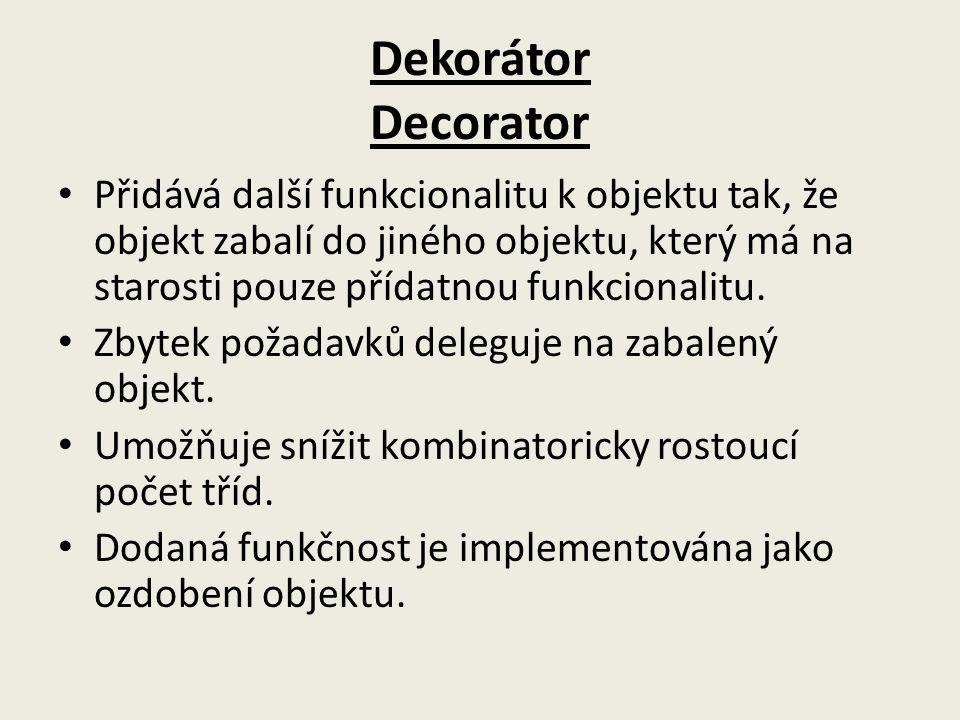 Dekorátor Decorator Přidává další funkcionalitu k objektu tak, že objekt zabalí do jiného objektu, který má na starosti pouze přídatnou funkcionalitu.