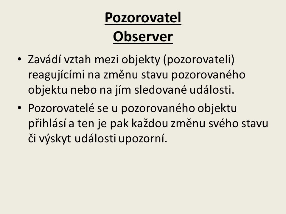 Pozorovatel Observer Zavádí vztah mezi objekty (pozorovateli) reagujícími na změnu stavu pozorovaného objektu nebo na jím sledované události. Pozorova