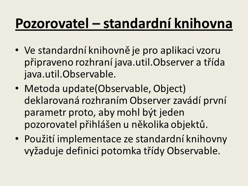 Pozorovatel – standardní knihovna Ve standardní knihovně je pro aplikaci vzoru připraveno rozhraní java.util.Observer a třída java.util.Observable.