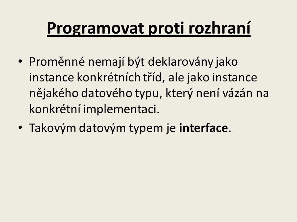 Programovat proti rozhraní Proměnné nemají být deklarovány jako instance konkrétních tříd, ale jako instance nějakého datového typu, který není vázán na konkrétní implementaci.
