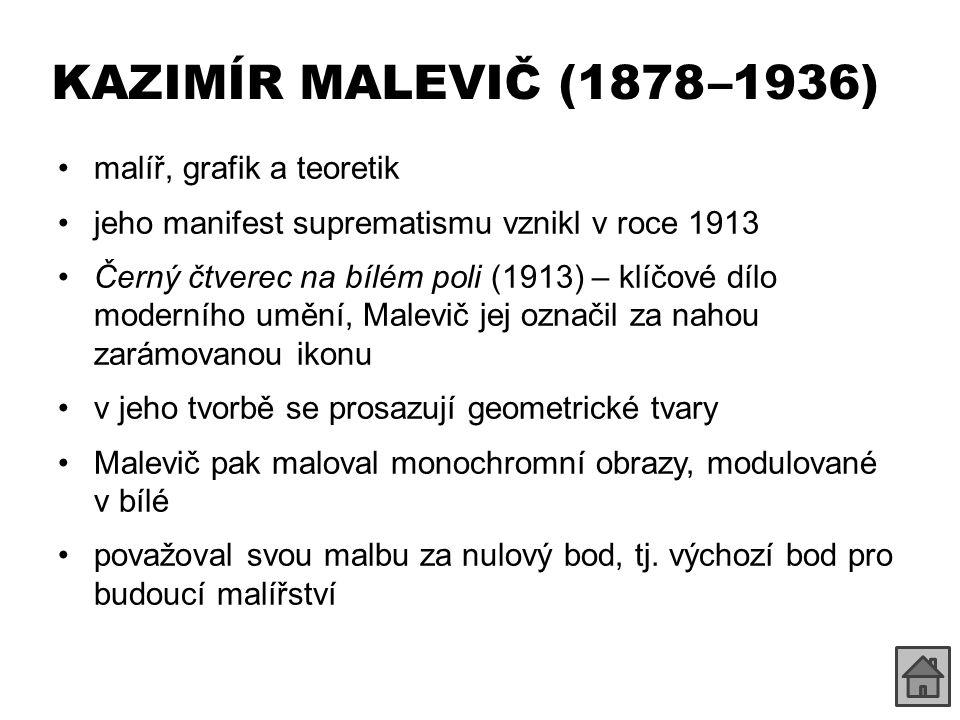 KAZIMÍR MALEVIČ (1878 –1936) malíř, grafik a teoretik jeho manifest suprematismu vznikl v roce 1913 Černý čtverec na bílém poli (1913) – klíčové dílo moderního umění, Malevič jej označil za nahou zarámovanou ikonu v jeho tvorbě se prosazují geometrické tvary Malevič pak maloval monochromní obrazy, modulované v bílé považoval svou malbu za nulový bod, tj.