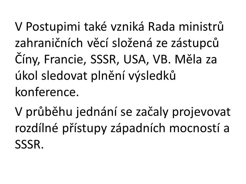 V Postupimi také vzniká Rada ministrů zahraničních věcí složená ze zástupců Číny, Francie, SSSR, USA, VB.