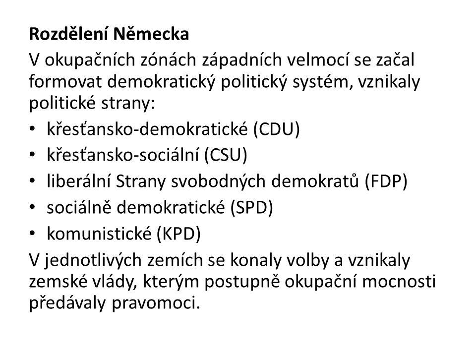 Rozdělení Německa V okupačních zónách západních velmocí se začal formovat demokratický politický systém, vznikaly politické strany: křesťansko-demokratické (CDU) křesťansko-sociální (CSU) liberální Strany svobodných demokratů (FDP) sociálně demokratické (SPD) komunistické (KPD) V jednotlivých zemích se konaly volby a vznikaly zemské vlády, kterým postupně okupační mocnosti předávaly pravomoci.