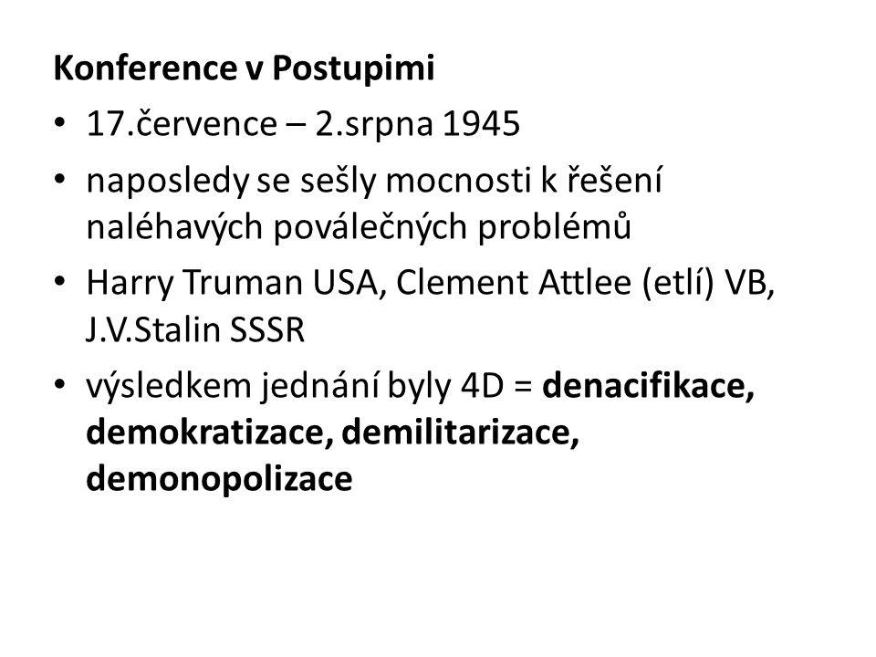 Konference v Postupimi 17.července – 2.srpna 1945 naposledy se sešly mocnosti k řešení naléhavých poválečných problémů Harry Truman USA, Clement Attlee (etlí) VB, J.V.Stalin SSSR výsledkem jednání byly 4D = denacifikace, demokratizace, demilitarizace, demonopolizace
