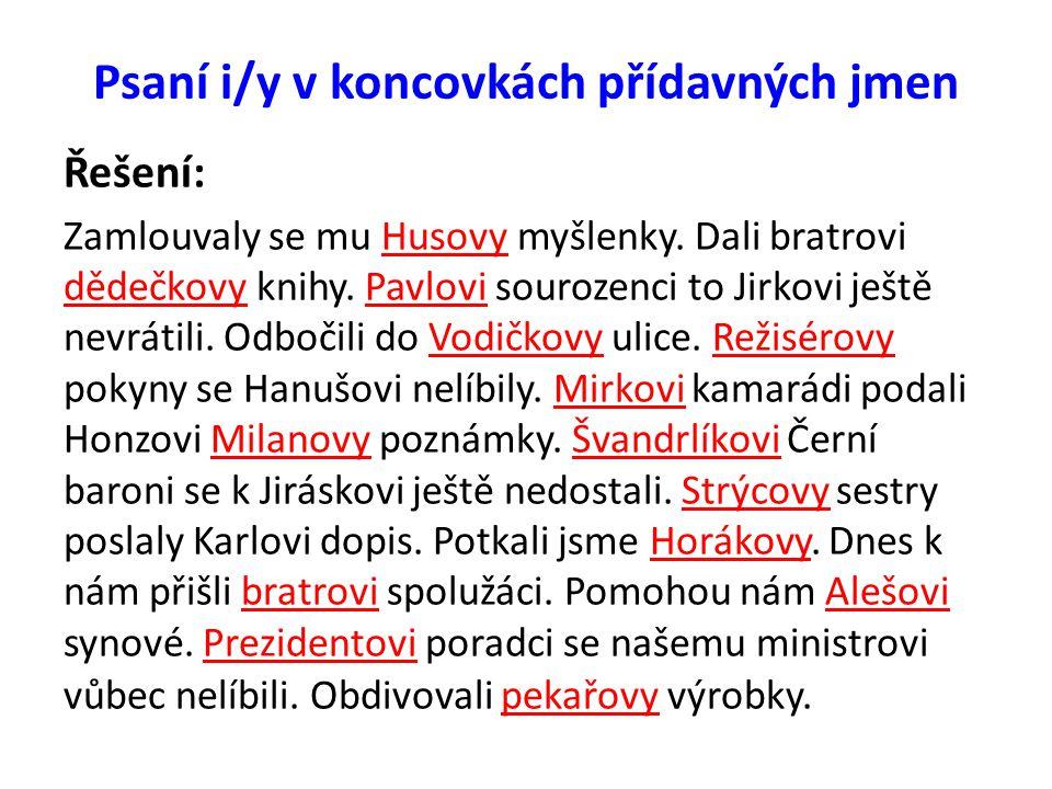 Psaní i/y v koncovkách přídavných jmen Doplňte i/y: Smetanov__ opery, Pavlov__ rodiče, manželé Kudrnov__, do Jiráskov__ ulice, pro manžele Proškov__, kamarádov__ bratři, na bratrov__ spolužáky, podal Milánkov__ dědečkov__ brýle, Jirkov__ sestry se Petrov__ nelíbily, Markov__ se blýskaly oči, Standov__ utekli tatínkov__ koně, Seifertov__ sebrané spisy, Hugov__ ubožáci, těším se k strýčkov__ domů, vzpomínali na Žižkov__ bojovníky, Novákov__ chlapci, Martinov__ darovali Jirkov__ staré šaty, nedbali na učitelov__ rady.