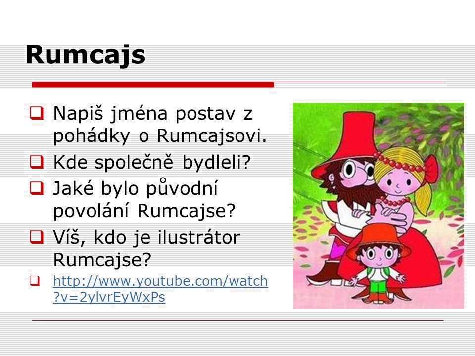 Rumcajs  Napiš jména postav z pohádky o Rumcajsovi.  Kde společně bydleli?  Jaké bylo původní povolání Rumcajse?  Víš, kdo je ilustrátor Rumcajse?