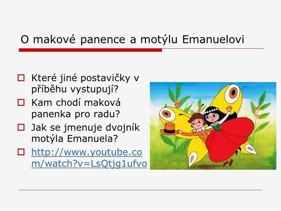 O makové panence a motýlu Emanuelovi  Které jiné postavičky v příběhu vystupují?  Kam chodí maková panenka pro radu?  Jak se jmenuje dvojník motýla