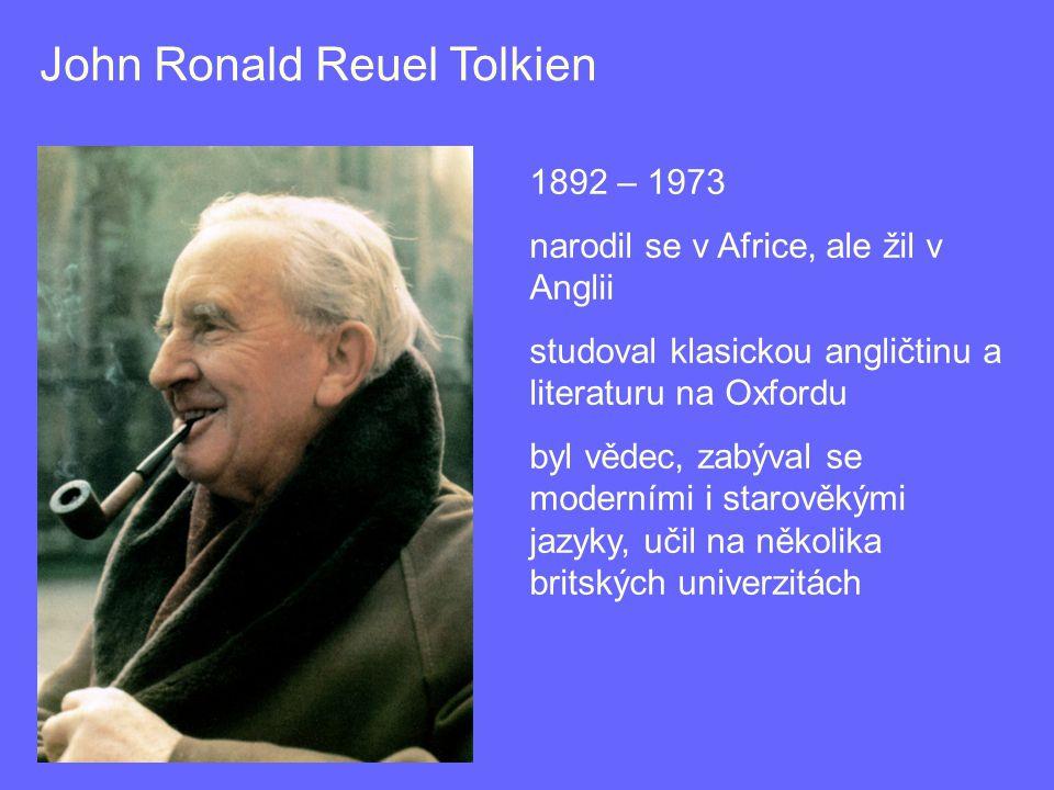 John Ronald Reuel Tolkien 1892 – 1973 narodil se v Africe, ale žil v Anglii studoval klasickou angličtinu a literaturu na Oxfordu byl vědec, zabýval se moderními i starověkými jazyky, učil na několika britských univerzitách