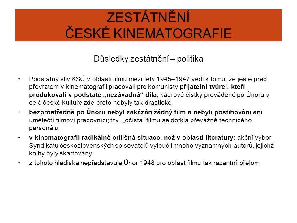 """ZESTÁTNĚNÍ ČESKÉ KINEMATOGRAFIE Důsledky zestátnění – politika Podstatný vliv KSČ v oblasti filmu mezi lety 1945–1947 vedl k tomu, že ještě před převratem v kinematografii pracovali pro komunisty přijatelní tvůrci, kteří produkovali v podstatě """"nezávadná díla; kádrové čistky prováděné po Únoru v celé české kultuře zde proto nebyly tak drastické bezprostředně po Únoru nebyl zakázán žádný film a nebyli postihováni ani umělečtí filmoví pracovníci; tzv."""
